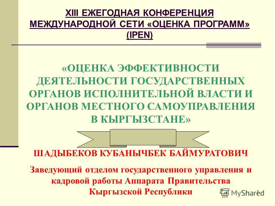 1 «ОЦЕНКА ЭФФЕКТИВНОСТИ ДЕЯТЕЛЬНОСТИ ГОСУДАРСТВЕННЫХ ОРГАНОВ ИСПОЛНИТЕЛЬНОЙ ВЛАСТИ И ОРГАНОВ МЕСТНОГО САМОУПРАВЛЕНИЯ В КЫРГЫЗСТАНЕ» ШАДЫБЕКОВ КУБАНЫЧБЕК БАЙМУРАТОВИЧ Заведующий отделом государственного управления и кадровой работы Аппарата Правительс