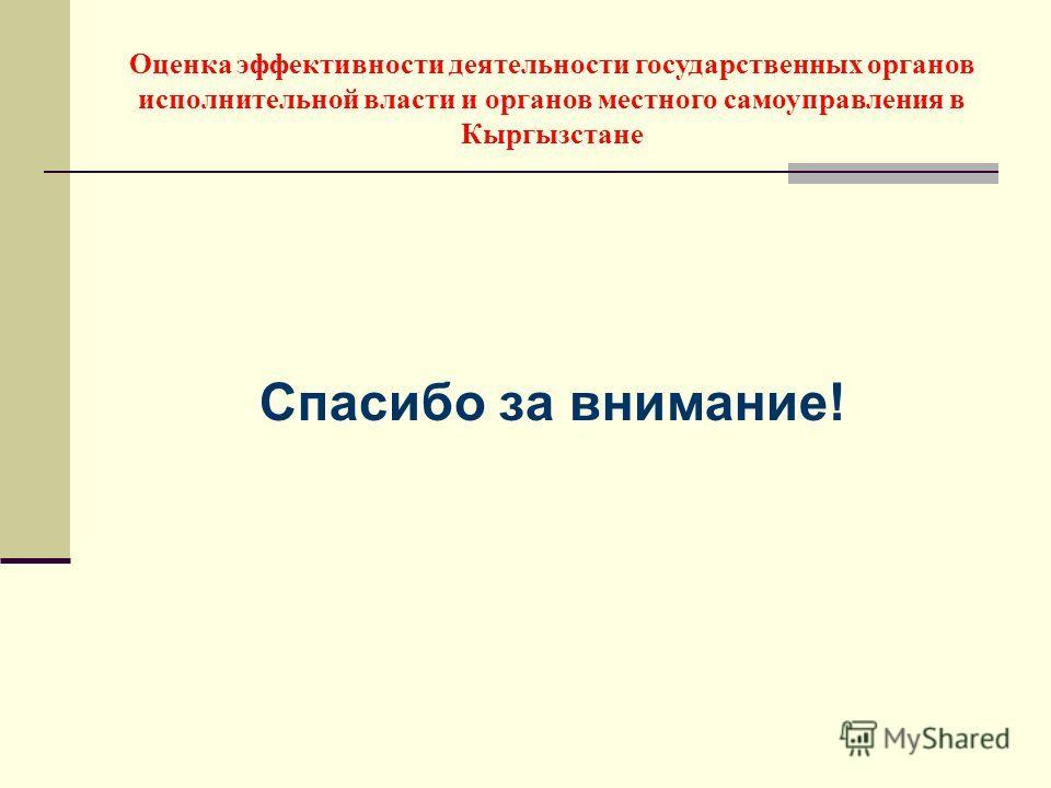 Спасибо за внимание! Оценка эффективности деятельности государственных органов исполнительной власти и органов местного самоуправления в Кыргызстане
