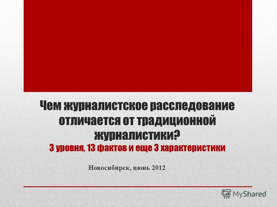 Чем журналистское расследование отличается от традиционной журналистики? 3 уровня, 13 фактов и еще 3 характеристики Новосибирск, июнь 2012