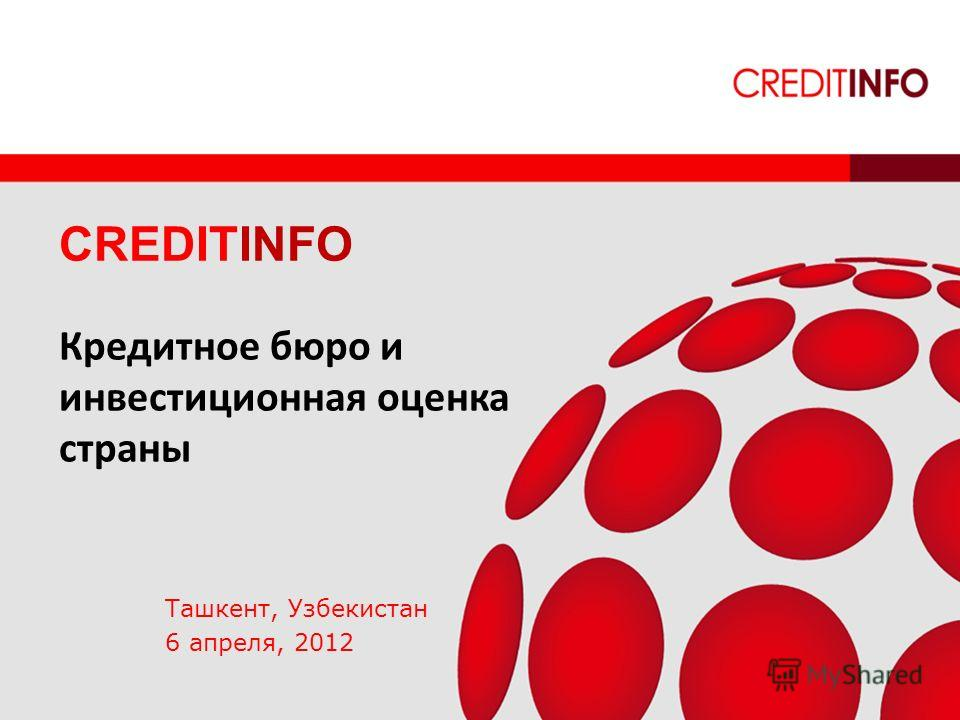 INSPIRING CONFIDENCE CREDITINFO Кредитное бюро и инвестиционная оценка страны Ташкент, Узбекистан 6 апреля, 2012
