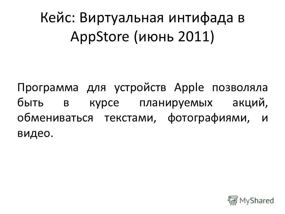 Кейс: Виртуальная интифада в AppStore (июнь 2011) Программа для устройств Apple позволяла быть в курсе планируемых акций, обмениваться текстами, фотографиями, и видео.
