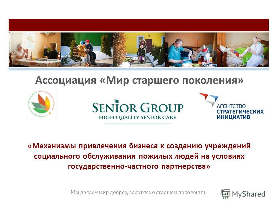 «Механизмы привлечения бизнеса к созданию учреждений социального обслуживания пожилых людей на условиях государственно-частного партнерства» Мы делаем мир добрее, заботясь о старшем поколении Ассоциация «Мир старшего поколения»