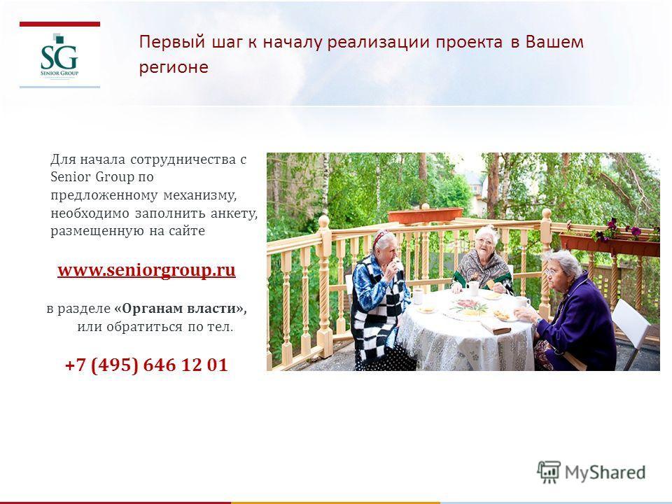 Первый шаг к началу реализации проекта в Вашем регионе Для начала сотрудничества с Senior Group по предложенному механизму, необходимо заполнить анкету, размещенную на сайте www.seniorgroup.ru в разделе «Органам власти», или обратиться по тел. +7 (49
