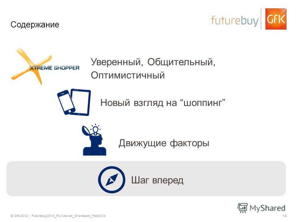 © GfK 2012 | Futurebuy2013_RU Market_Shareback_Feb201319 Содержание Уверенный, Общительный, Оптимистичный Движущие факторы Шаг вперед Новый взгляд на шоппинг