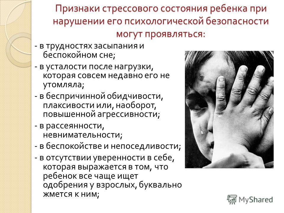 Признаки стрессового состояния ребенка при нарушении его психологической безопасности могут проявляться : - в трудностях засыпания и беспокойном сне ; - в усталости после нагрузки, которая совсем недавно его не утомляла ; - в беспричинной обидчивости