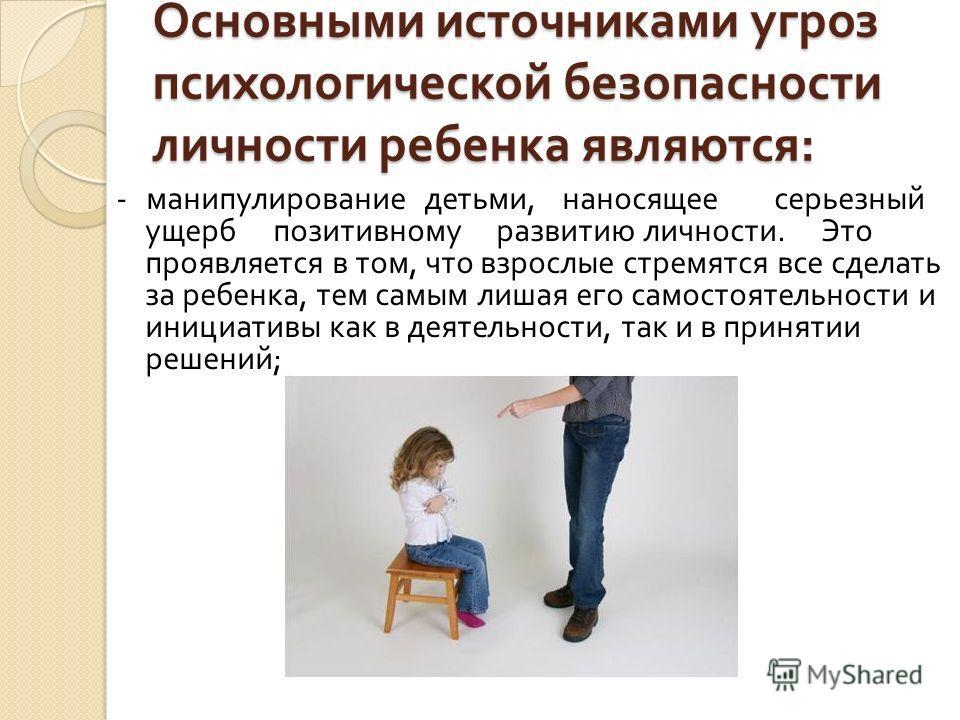 Основными источниками угроз психологической безопасности личности ребенка являются : - манипулирование детьми, наносящее серьезный ущерб позитивному развитию личности. Это проявляется в том, что взрослые стремятся все сделать за ребенка, тем самым ли