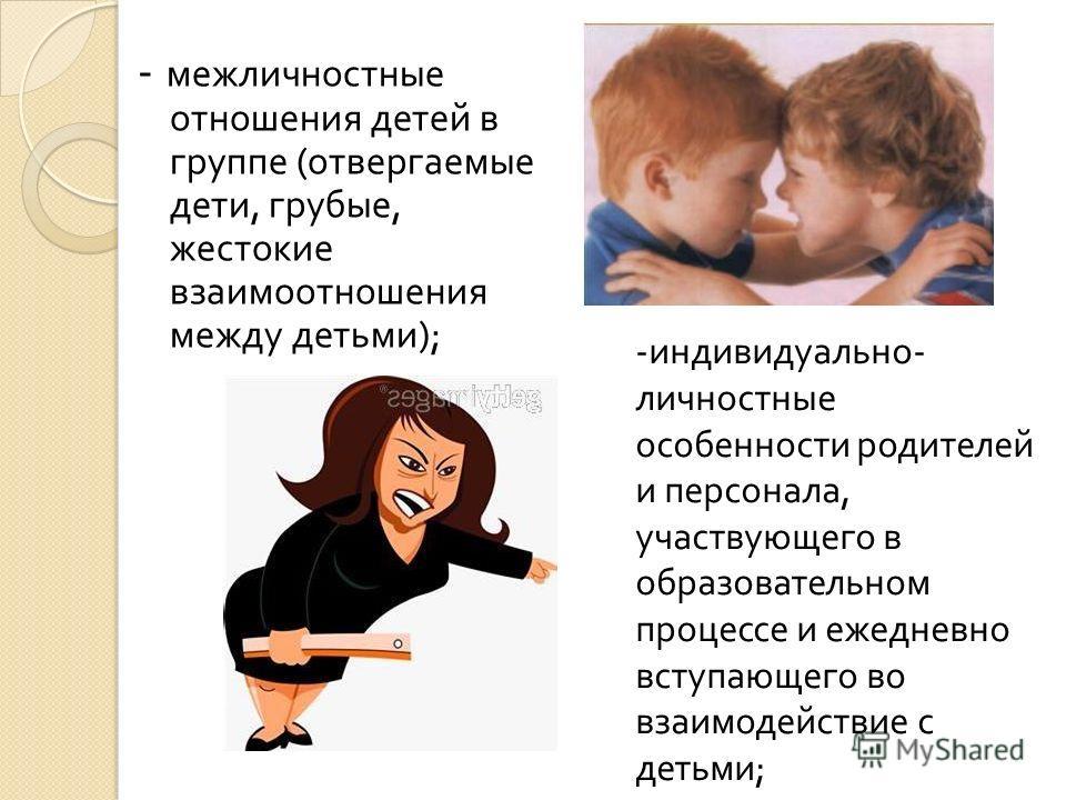 - межличностные отношения детей в группе ( отвергаемые дети, грубые, жестокие взаимоотношения между детьми ); -индивидуально- личностные особенности родителей и персонала, участвующего в образовательном процессе и ежедневно вступающего во взаимодейст