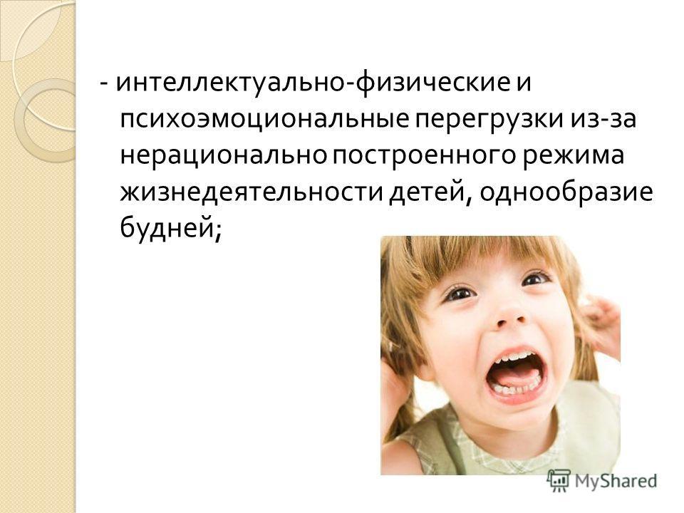 - интеллектуально - физические и психоэмоциональные перегрузки из - за нерационально построенного режима жизнедеятельности детей, однообразие будней ;