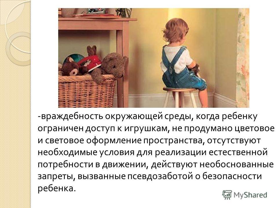 -враждебность окружающей среды, когда ребенку ограничен доступ к игрушкам, не продумано цветовое и световое оформление пространства, отсутствуют необходимые условия для реализации естественной потребности в движении, действуют необоснованные запреты,