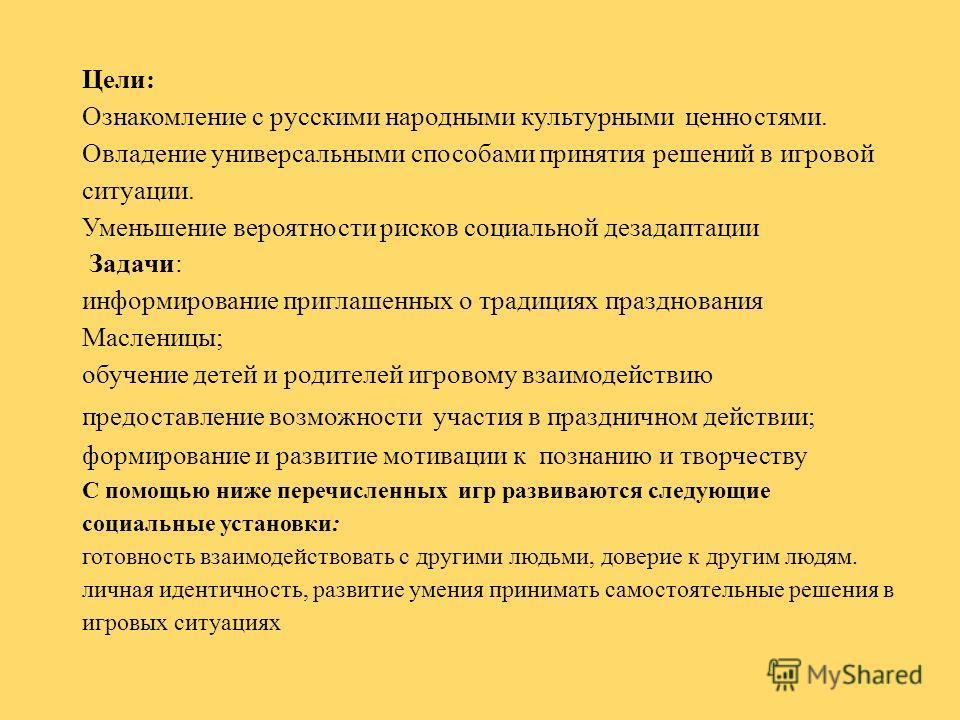 Цели: Ознакомление с русскими народными культурными ценностями. Овладение универсальными способами принятия решений в игровой ситуации. Уменьшение вероятности рисков социальной дезадаптации Задачи: информирование приглашенных о традициях празднования