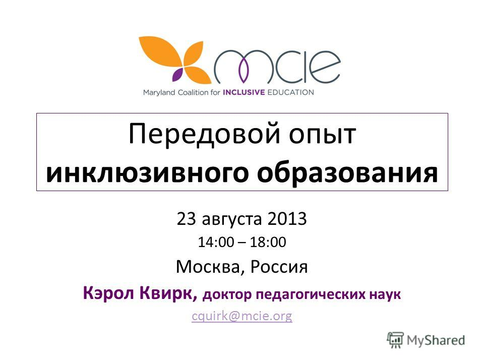 Передовой опыт инклюзивного образования 23 августа 2013 14:00 – 18:00 Москва, Россия Кэрол Квирк, доктор педагогических наук cquirk@mcie.org