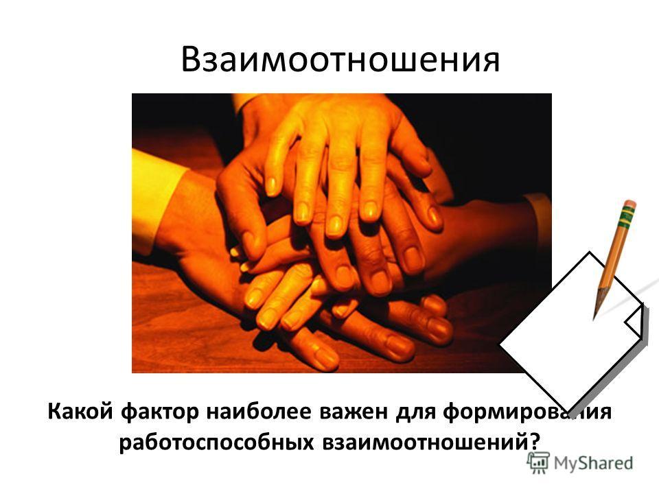 Какой фактор наиболее важен для формирования работоспособных взаимоотношений? Взаимоотношения