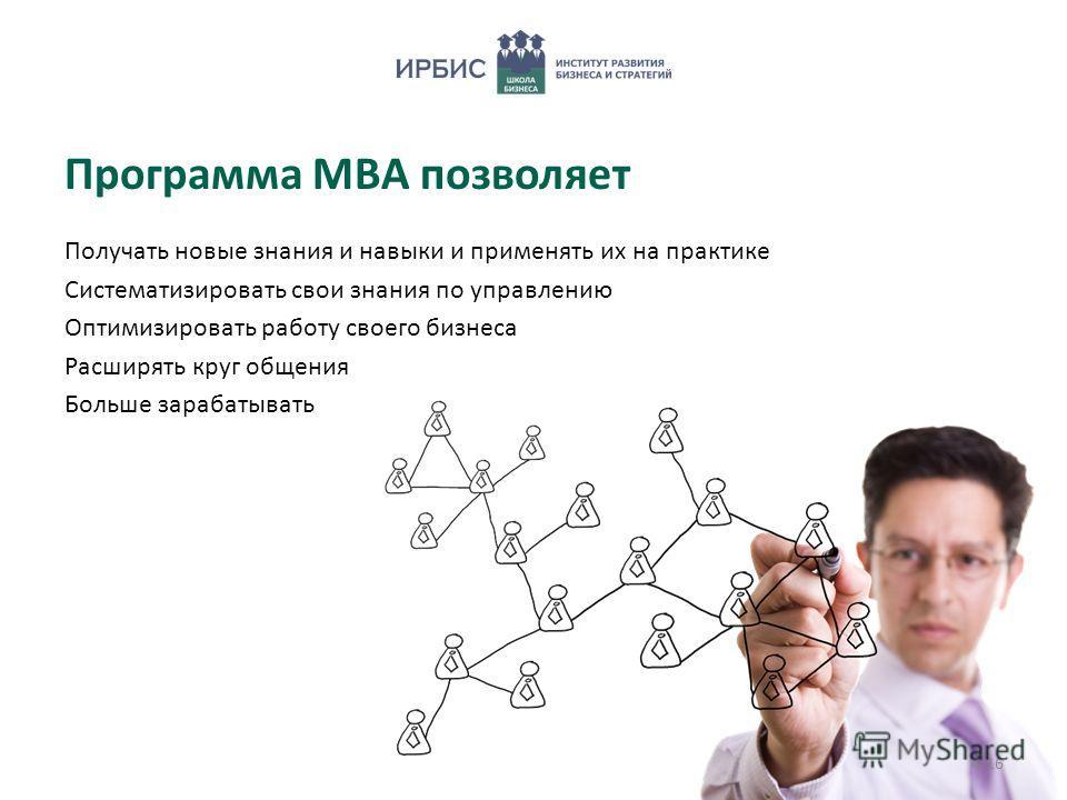 Программа МВА позволяет Получать новые знания и навыки и применять их на практике Систематизировать свои знания по управлению Оптимизировать работу своего бизнеса Расширять круг общения Больше зарабатывать 4/16
