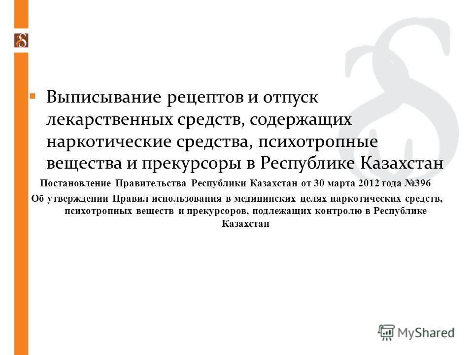 Выписывание рецептов и отпуск лекарственных средств, содержащих наркотические средства, психотропные вещества и прекурсоры в Республике Казахстан Постановление Правительства Республики Казахстан от 30 марта 2012 года 396 Об утверждении Правил использ