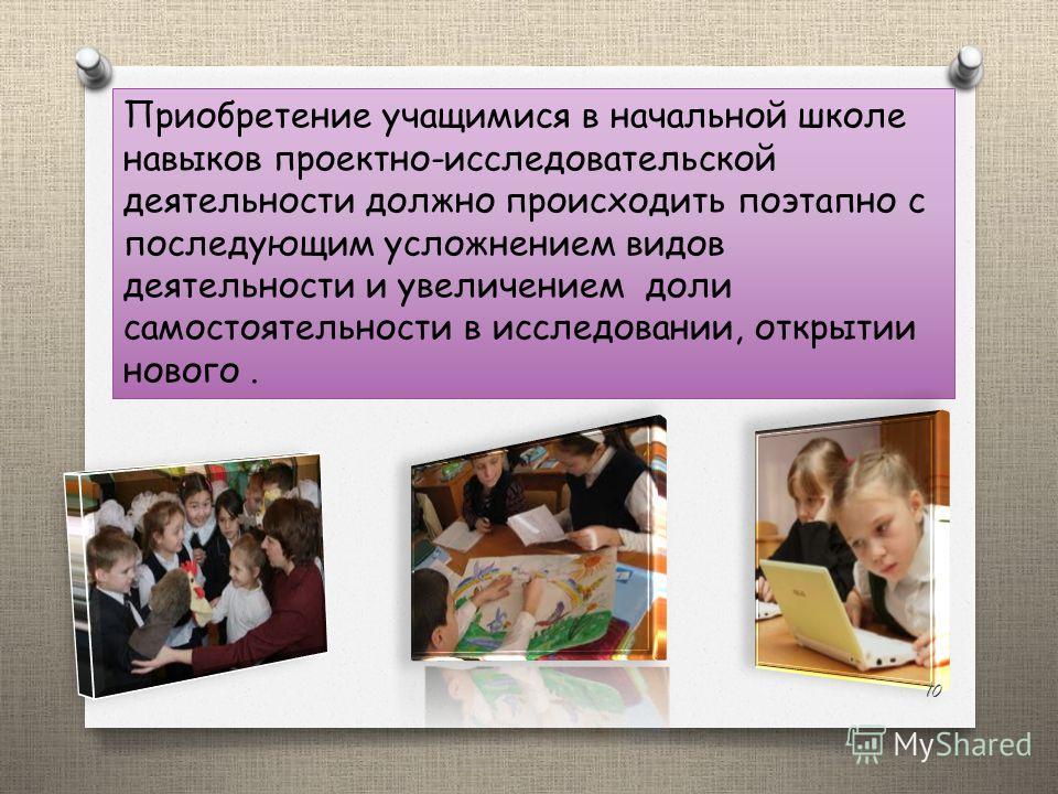 Приобретение учащимися в начальной школе навыков проектно-исследовательской деятельности должно происходить поэтапно с последующим усложнением видов деятельности и увеличением доли самостоятельности в исследовании, открытии нового. 10