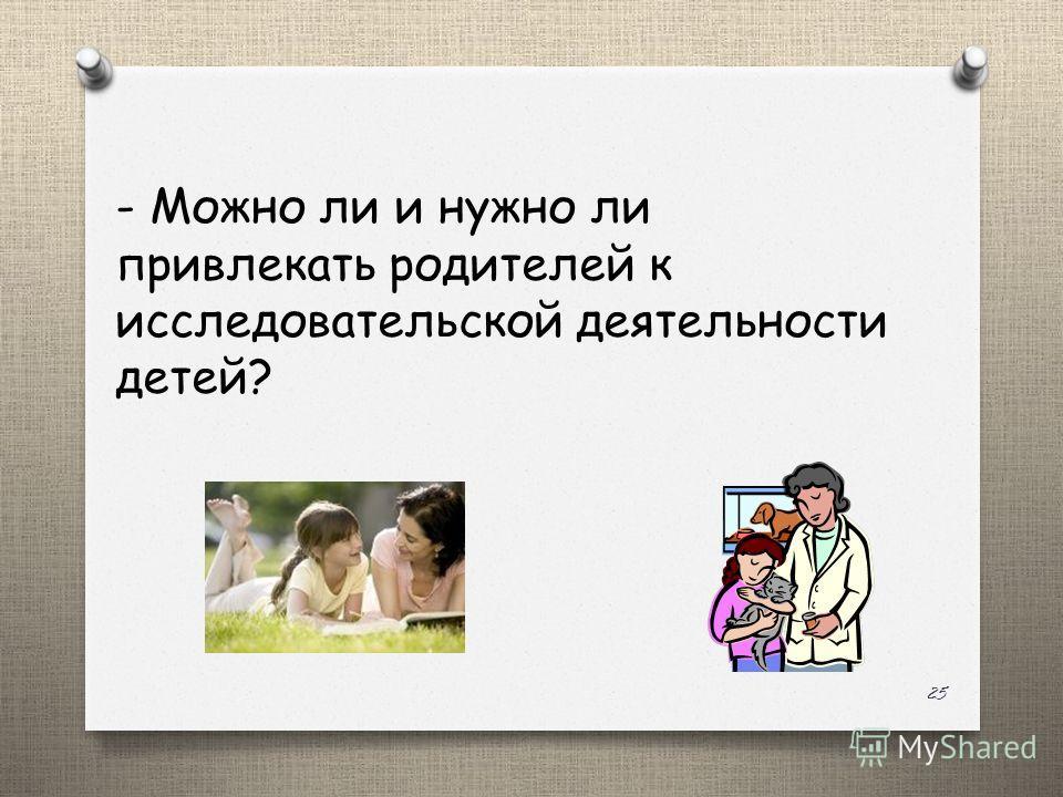 - Можно ли и нужно ли привлекать родителей к исследовательской деятельности детей? 25