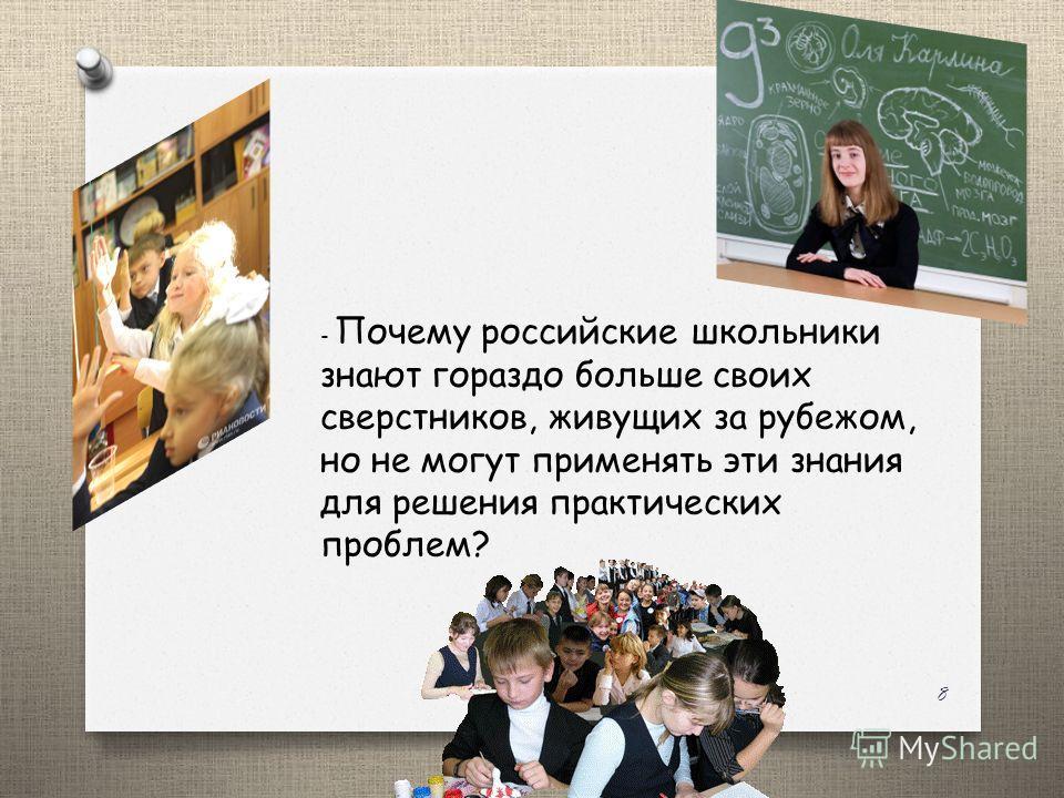 - Почему российские школьники знают гораздо больше своих сверстников, живущих за рубежом, но не могут применять эти знания для решения практических проблем? 8