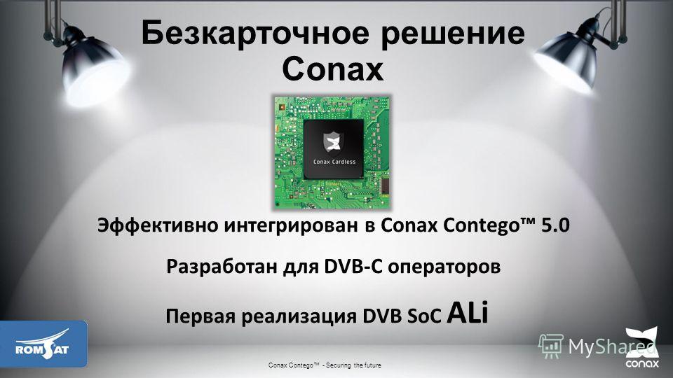 Безкарточное решение Conax Эффективно интегрирован в Conax Contego 5.0 Разработан для DVB-C операторов Первая реализация DVB SoC ALi Conax Contego - Securing the future