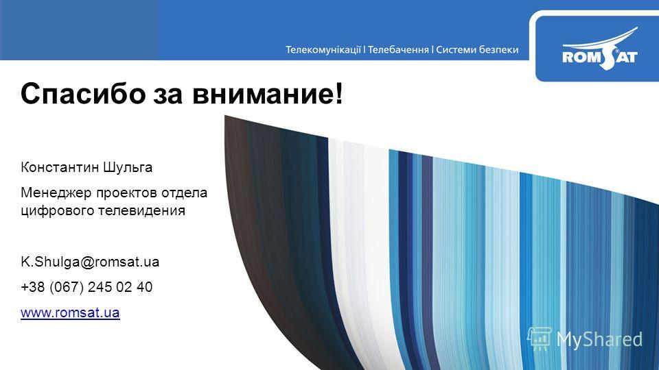 Константин Шульга Менеджер проектов отдела цифрового телевидения K.Shulga@romsat.ua +38 (067) 245 02 40 www.romsat.ua Спасибо за внимание!