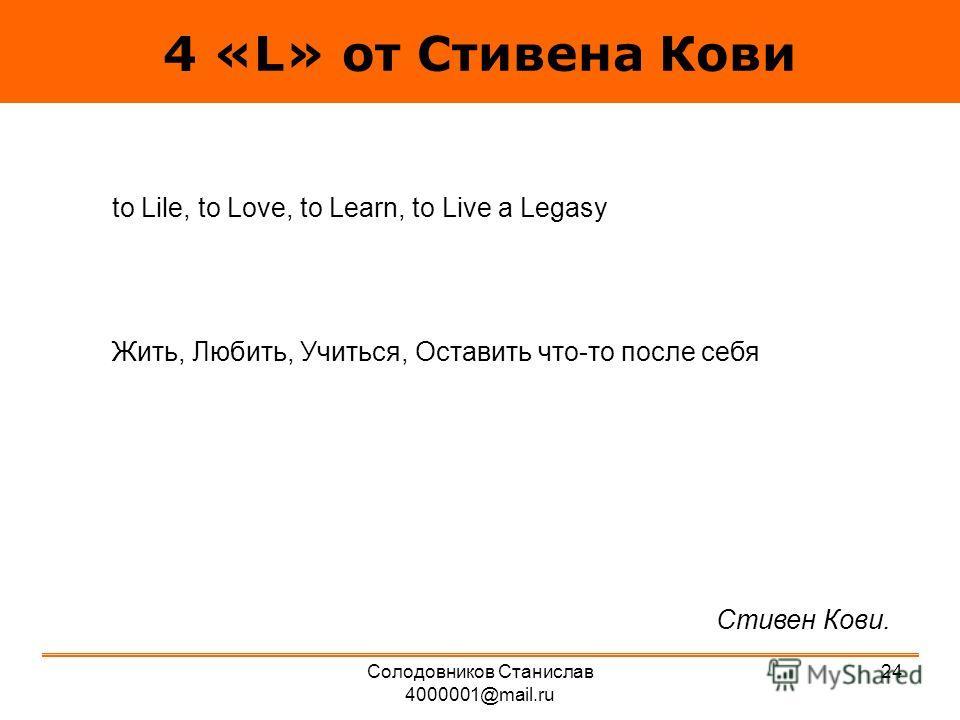 4 «L» от Стивена Кови tо Lile, to Love, to Learn, to Live a Legasy Жить, Любить, Учиться, Оставить что-то после себя Стивен Кови. 24Солодовников Станислав 4000001@mail.ru