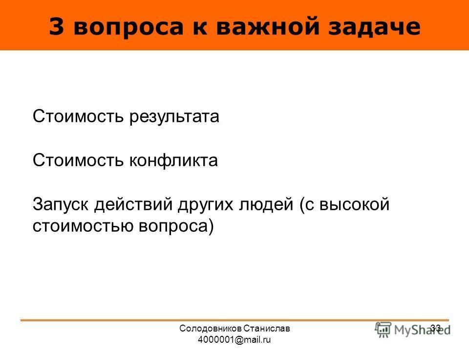 3 вопроса к важной задаче Стоимость результата Стоимость конфликта Запуск действий других людей (с высокой стоимостью вопроса) 33Солодовников Станислав 4000001@mail.ru