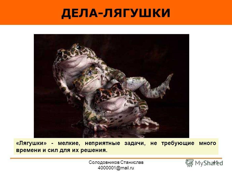 ДЕЛА-ЛЯГУШКИ «Лягушки» - мелкие, неприятные задачи, не требующие много времени и сил для их решения. 41Солодовников Станислав 4000001@mail.ru