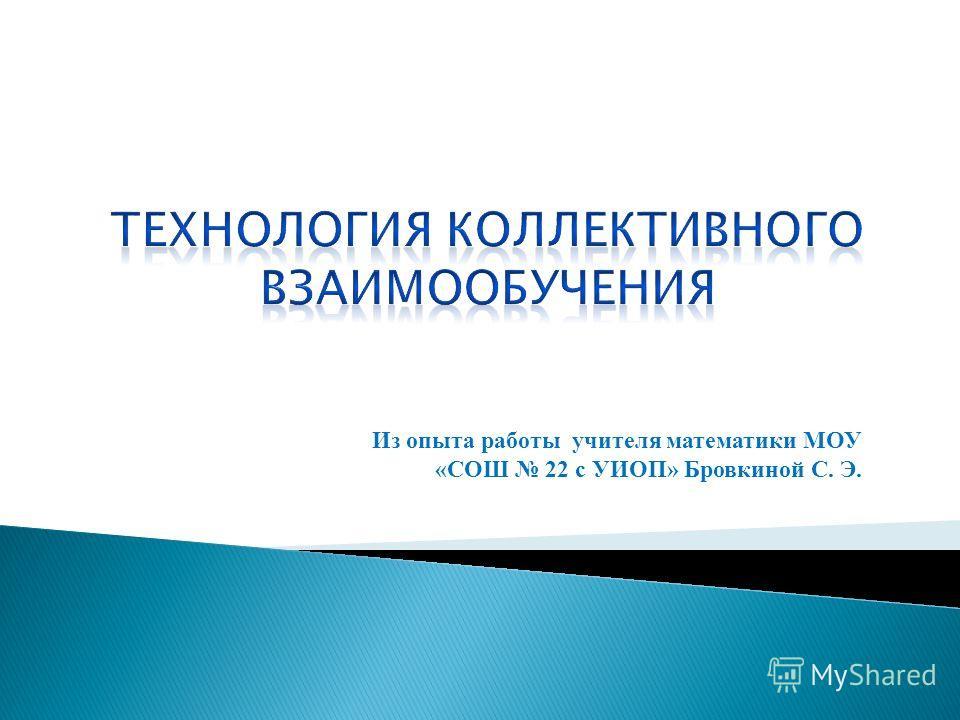 Из опыта работы учителя математики МОУ «СОШ 22 с УИОП» Бровкиной С. Э.