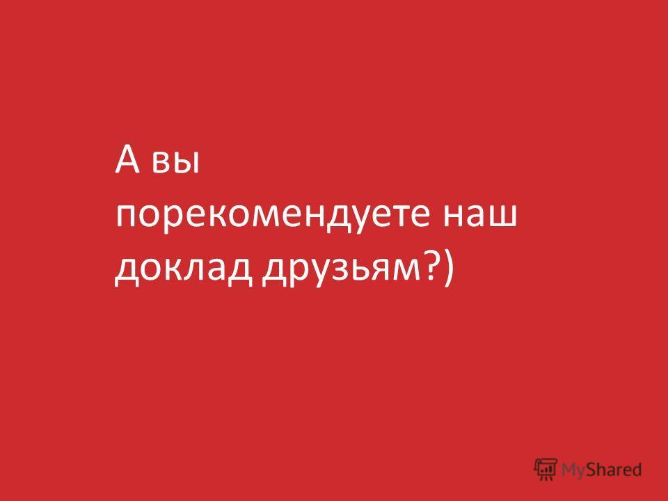 А вы порекомендуете наш доклад друзьям?)