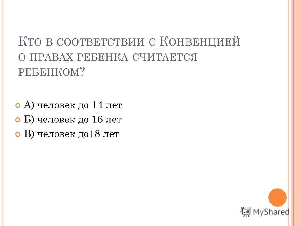 К ТО В СООТВЕТСТВИИ С К ОНВЕНЦИЕЙ О ПРАВАХ РЕБЕНКА СЧИТАЕТСЯ РЕБЕНКОМ ? А) человек до 14 лет Б) человек до 16 лет В) человек до18 лет