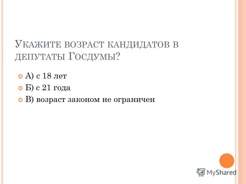 У КАЖИТЕ ВОЗРАСТ КАНДИДАТОВ В ДЕПУТАТЫ Г ОСДУМЫ ? А) с 18 лет Б) с 21 года В) возраст законом не ограничен