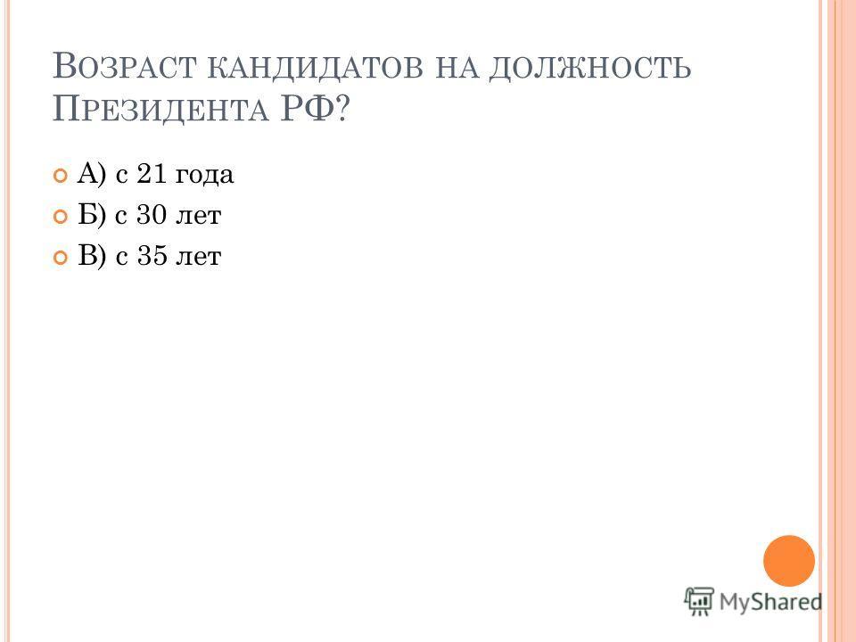 В ОЗРАСТ КАНДИДАТОВ НА ДОЛЖНОСТЬ П РЕЗИДЕНТА РФ? А) с 21 года Б) с 30 лет В) с 35 лет