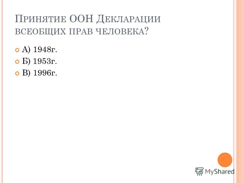 П РИНЯТИЕ ООН Д ЕКЛАРАЦИИ ВСЕОБЩИХ ПРАВ ЧЕЛОВЕКА ? А) 1948г. Б) 1953г. В) 1996г.