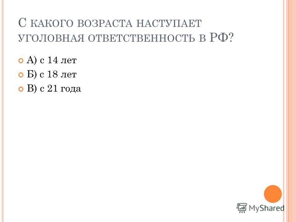 С КАКОГО ВОЗРАСТА НАСТУПАЕТ УГОЛОВНАЯ ОТВЕТСТВЕННОСТЬ В РФ? А) с 14 лет Б) с 18 лет В) с 21 года
