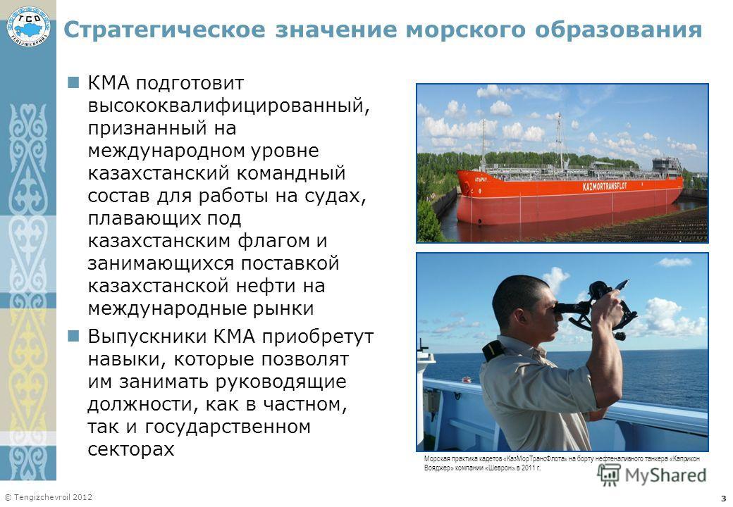 © Tengizchevroil 2012 Стратегическое значение морского образования КМА подготовит высококвалифицированный, признанный на международном уровне казахстанский командный состав для работы на судах, плавающих под казахстанским флагом и занимающихся постав