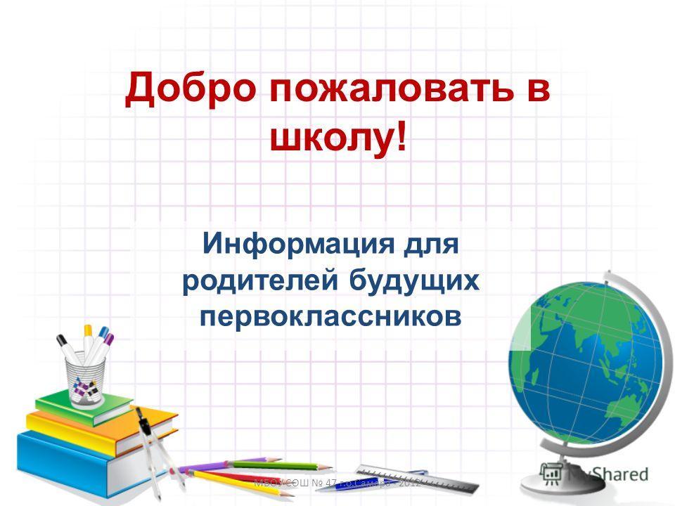МБОУ СОШ 47 г.о.Самара - 2012 Добро пожаловать в школу! Информация для родителей будущих первоклассников