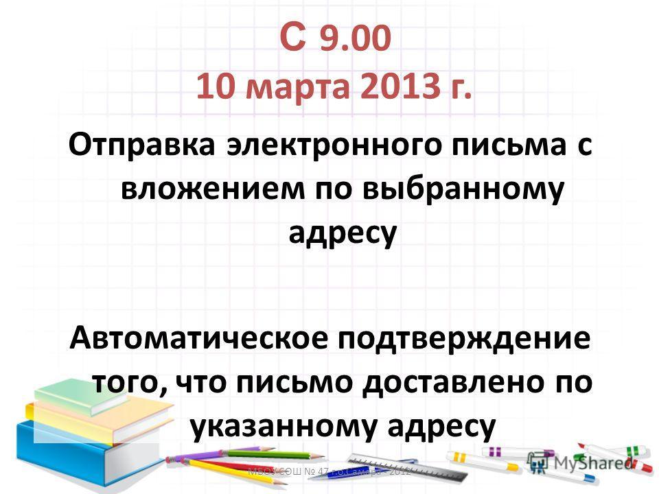 МБОУ СОШ 47 г.о.Самара - 2012 С 9.00 10 марта 2013 г. Отправка электронного письма с вложением по выбранному адресу Автоматическое подтверждение того, что письмо доставлено по указанному адресу