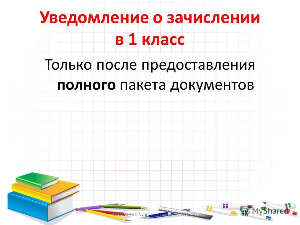 МБОУ СОШ 47 г.о.Самара - 2012 Уведомление о зачислении в 1 класс Только после предоставления полного пакета документов