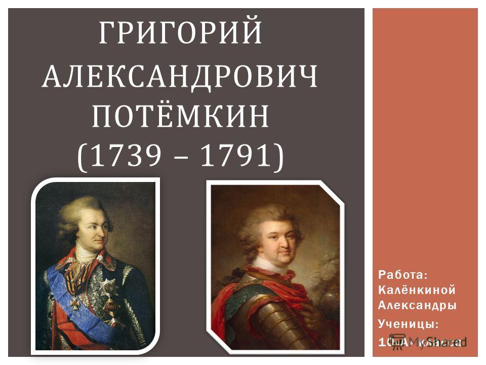 Работа: Калёнкиной Александры Ученицы: 10«А» класса ГРИГОРИЙ АЛЕКСАНДРОВИЧ ПОТЁМКИН (1739 – 1791)