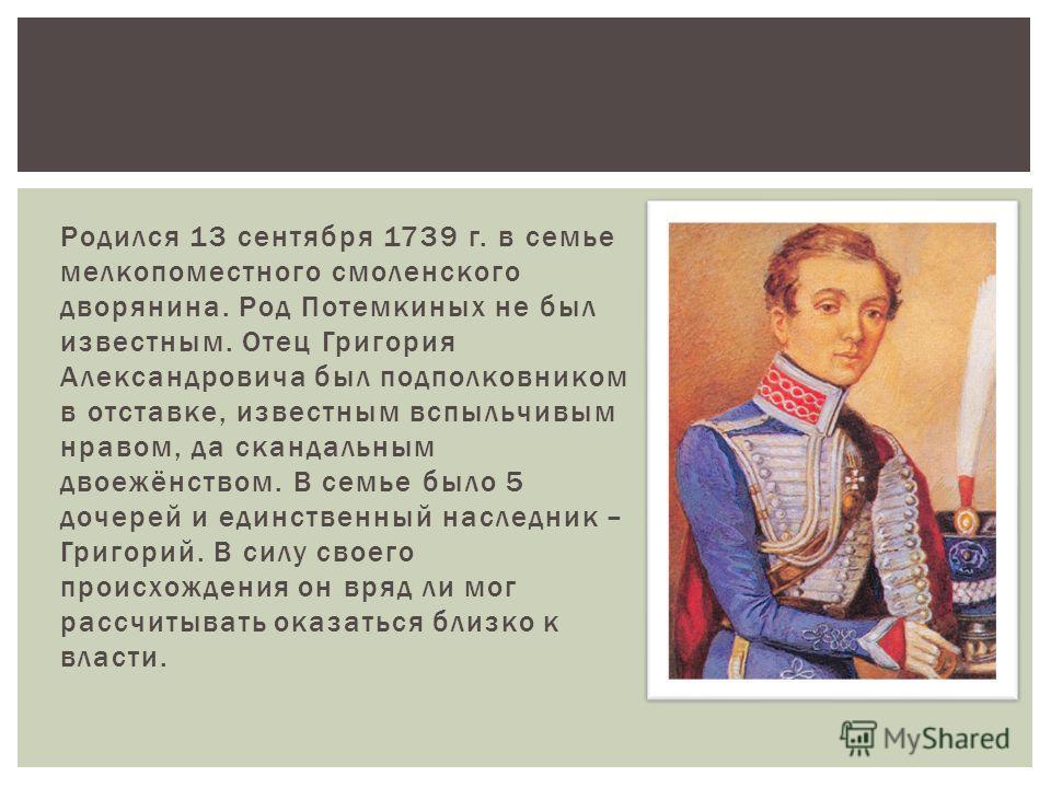 Родился 13 сентября 1739 г. в семье мелкопоместного смоленского дворянина. Род Потемкиных не был известным. Отец Григория Александровича был подполковником в отставке, известным вспыльчивым нравом, да скандальным двоежёнством. В семье было 5 дочерей