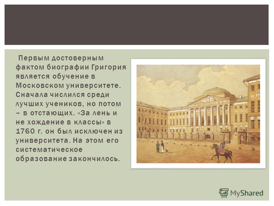 Первым достоверным фактом биографии Григория является обучение в Московском университете. Сначала числился среди лучших учеников, но потом – в отстающих. «За лень и не хождение в классы» в 1760 г. он был исключен из университета. На этом его системат