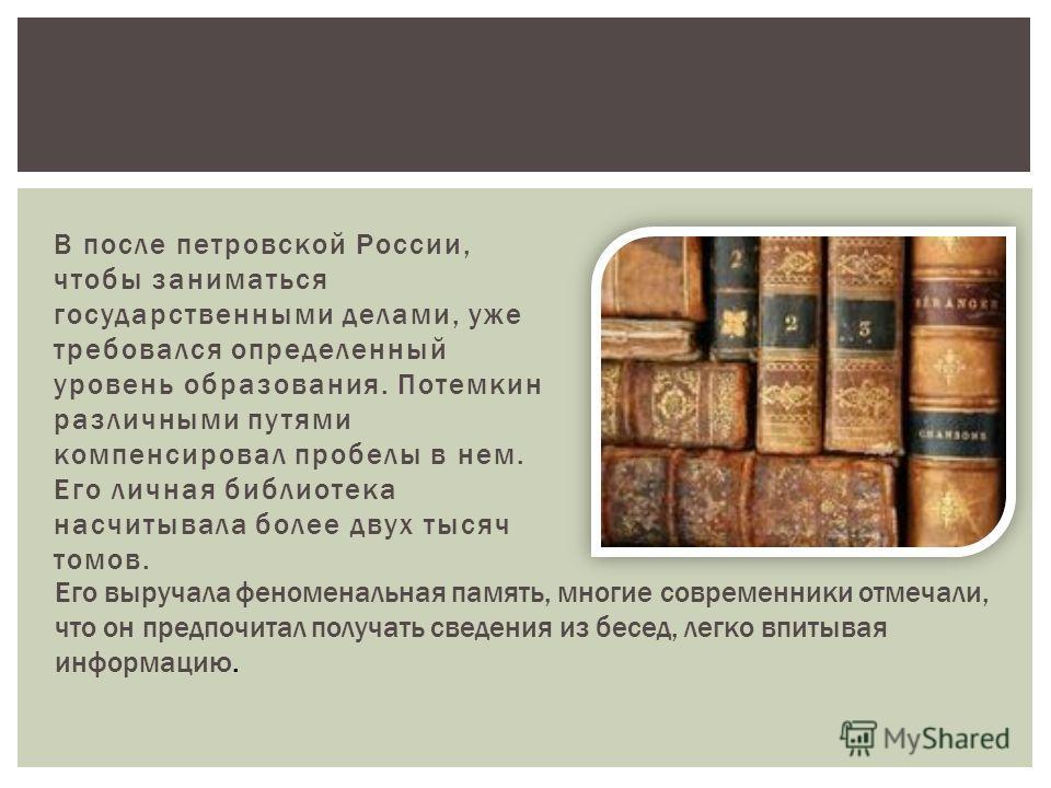 В после петровской России, чтобы заниматься государственными делами, уже требовался определенный уровень образования. Потемкин различными путями компенсировал пробелы в нем. Его личная библиотека насчитывала более двух тысяч томов. Его выручала феном