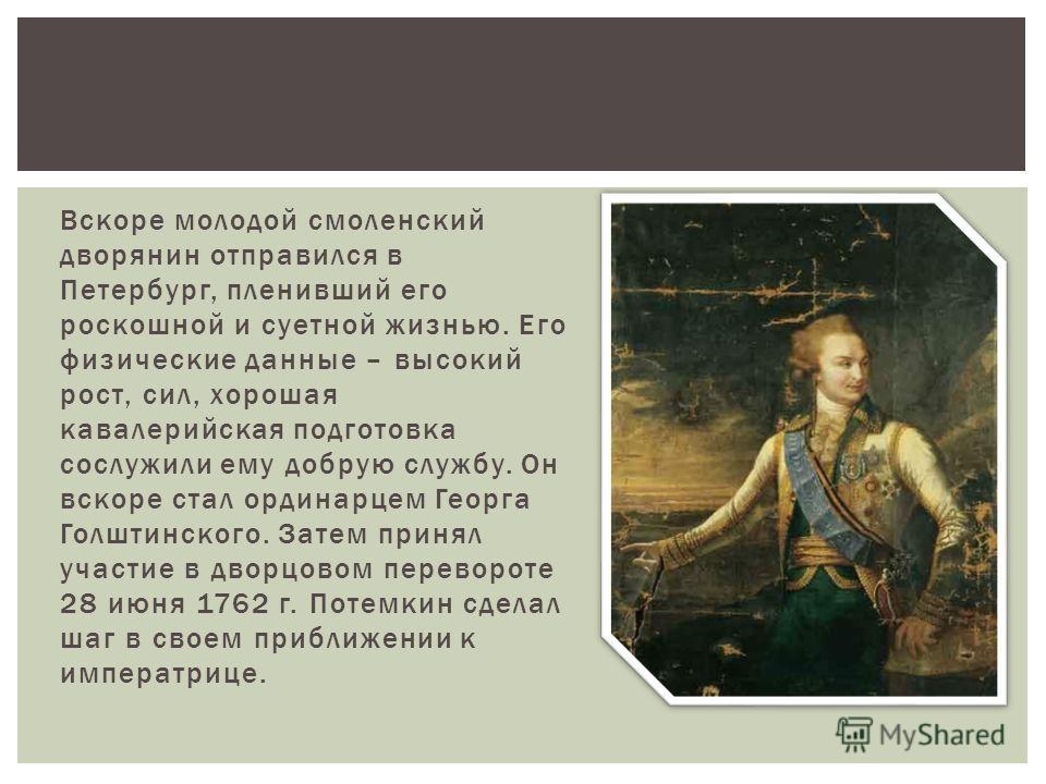 Вскоре молодой смоленский дворянин отправился в Петербург, пленивший его роскошной и суетной жизнью. Его физические данные – высокий рост, сил, хорошая кавалерийская подготовка сослужили ему добрую службу. Он вскоре стал ординарцем Георга Голштинског