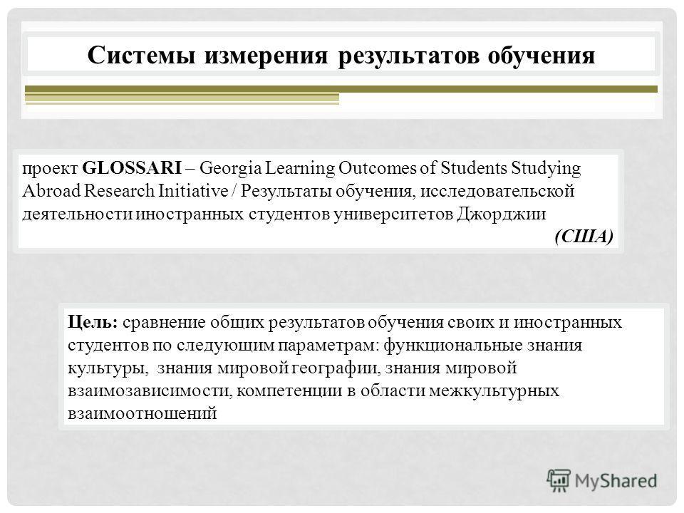 проект GLOSSARI – Georgia Learning Outcomes of Students Studying Abroad Research Initiative / Результаты обучения, исследовательской деятельности иностранных студентов университетов Джорджии (США) Системы измерения результатов обучения Цель: сравнени
