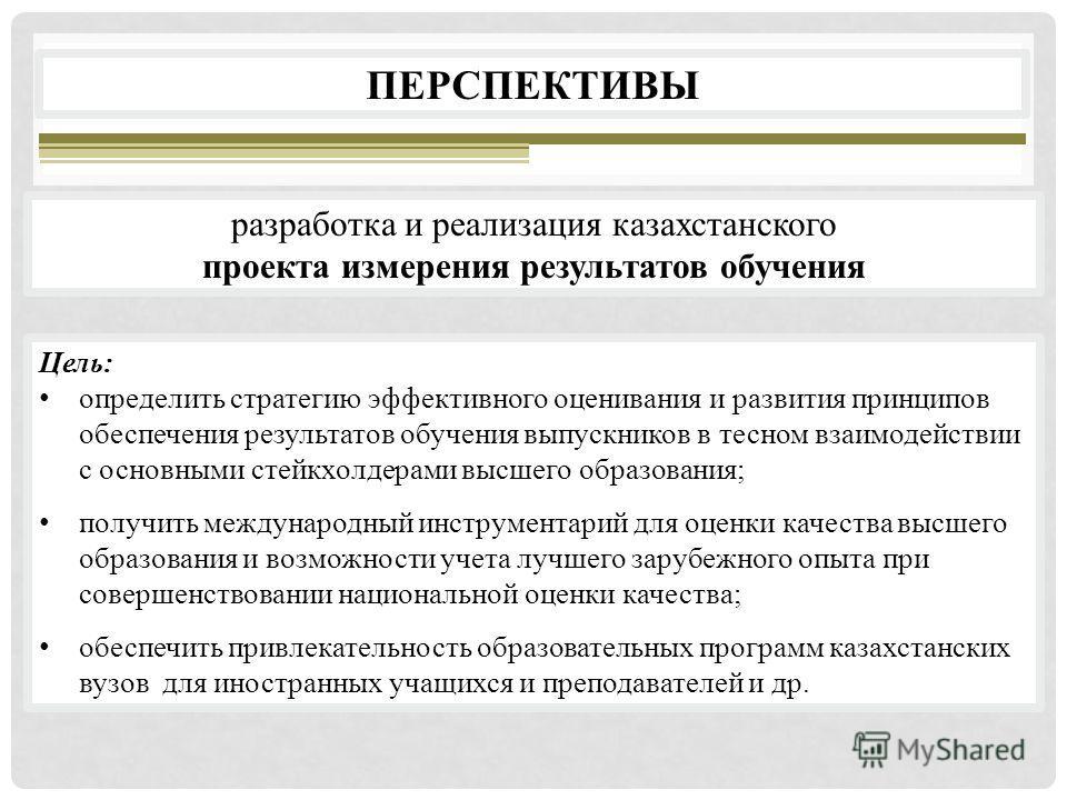 разработка и реализация казахстанского проекта измерения результатов обучения ПЕРСПЕКТИВЫ Цель: определить стратегию эффективного оценивания и развития принципов обеспечения результатов обучения выпускников в тесном взаимодействии с основными стейкхо