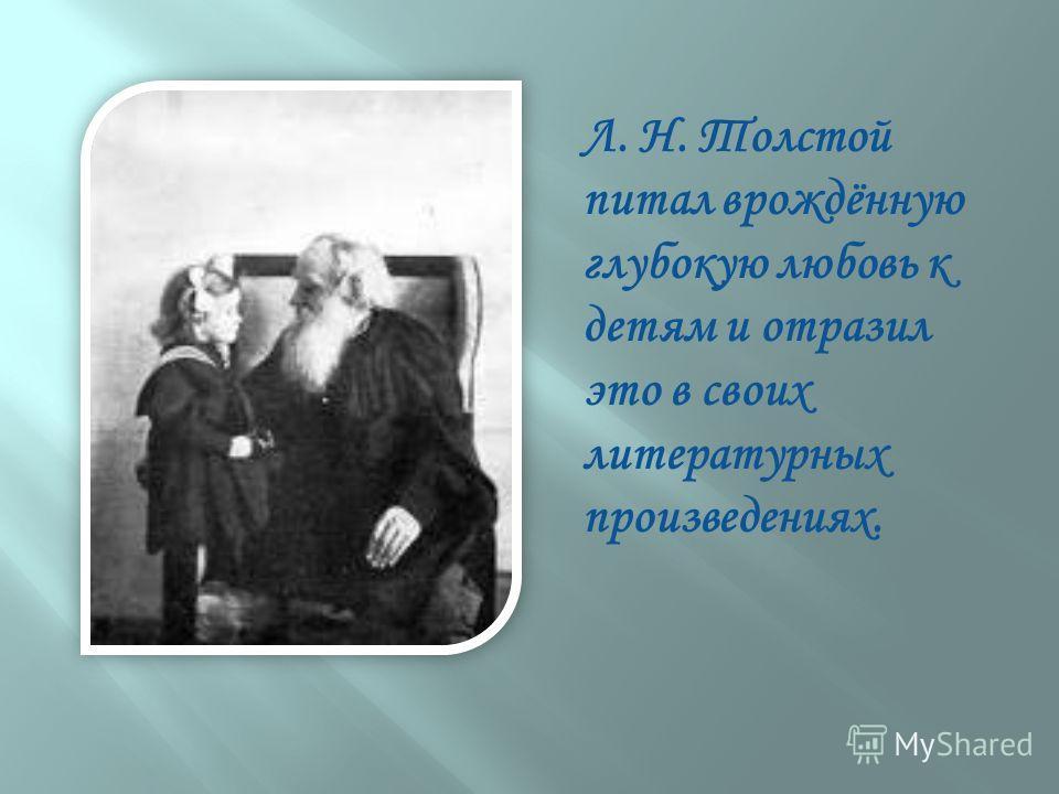 Л. Н. Толстой питал врождённую глубокую любовь к детям и отразил это в своих литературных произведениях.