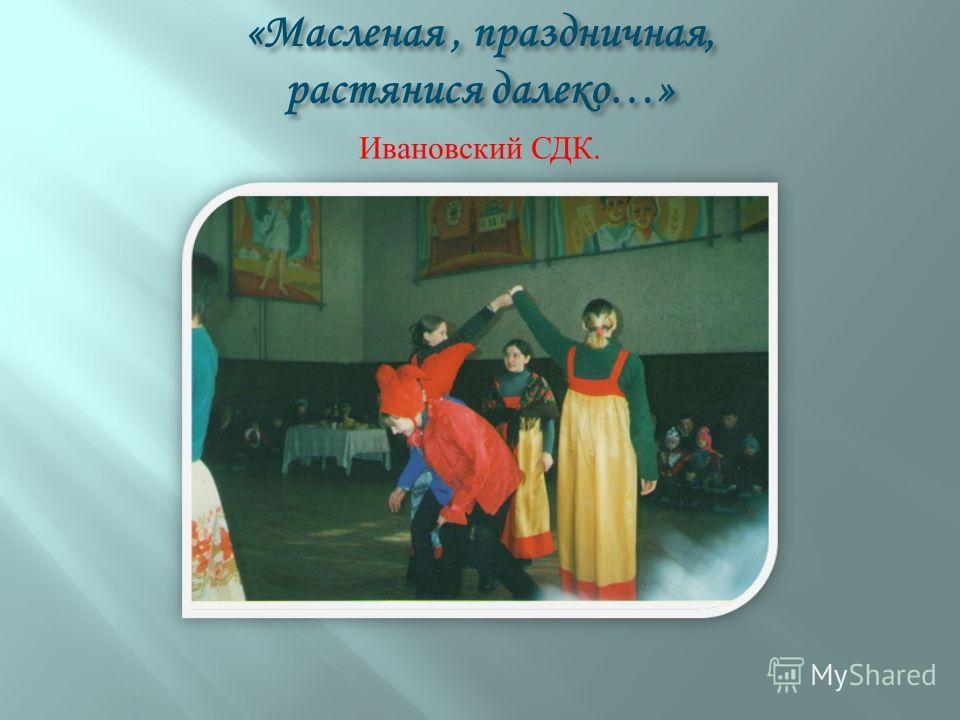 «Масленая, праздничная, растянися далеко…» Ивановский СДК.