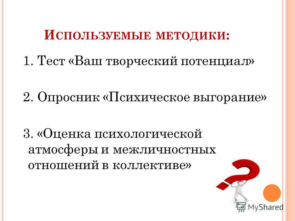 И СПОЛЬЗУЕМЫЕ МЕТОДИКИ : 1. Тест «Ваш творческий потенциал» 2. Опросник «Психическое выгорание» 3. «Оценка психологической атмосферы и межличностных отношений в коллективе»