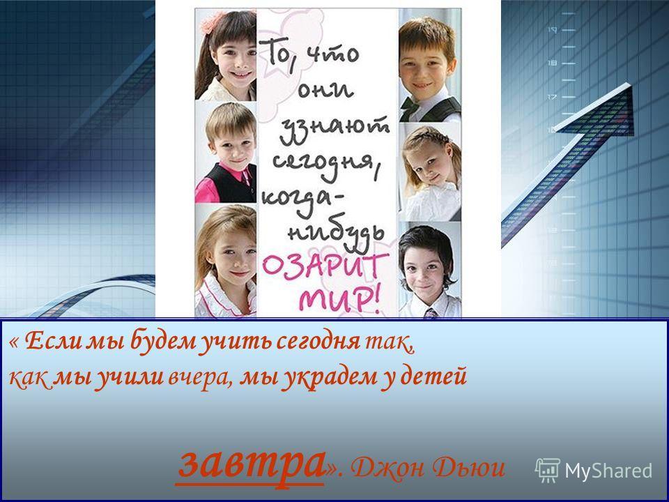 LOGO www.themegallery.com « Если мы будем учить сегодня так, как мы учили вчера, мы украдем у детей завтра ». Джон Дьюи
