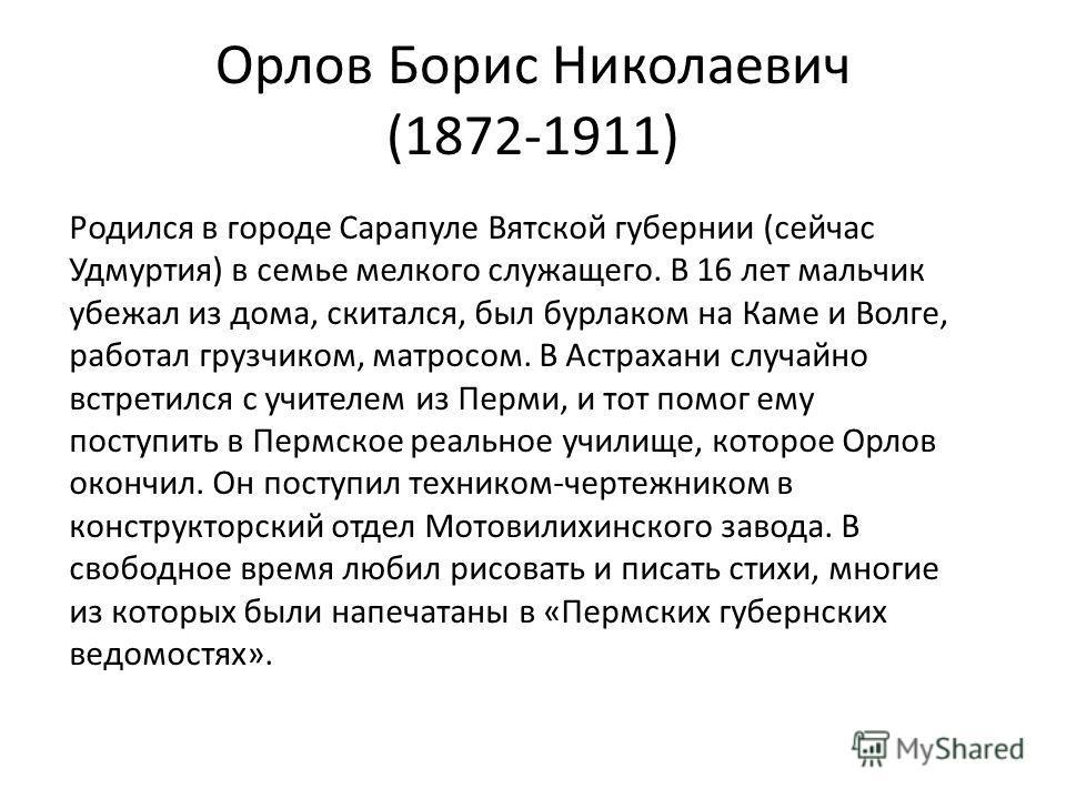 Орлов Борис Николаевич (1872-1911) Родился в городе Сарапуле Вятской губернии (сейчас Удмуртия) в семье мелкого служащего. В 16 лет мальчик убежал из дома, скитался, был бурлаком на Каме и Волге, работал грузчиком, матросом. В Астрахани случайно встр