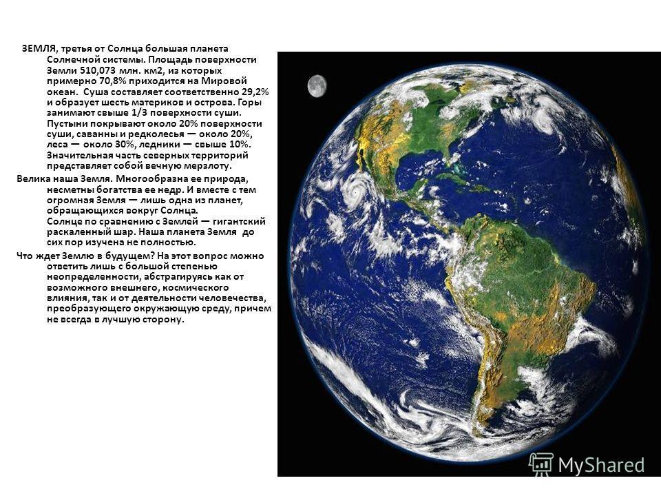 ЗЕМЛЯ, третья от Солнца большая планета Солнечной системы. Площадь поверхности Земли 510,073 млн. км2, из которых примерно 70,8% приходится на Мировой океан. Суша составляет соответственно 29,2% и образует шесть материков и острова. Горы занимают свы
